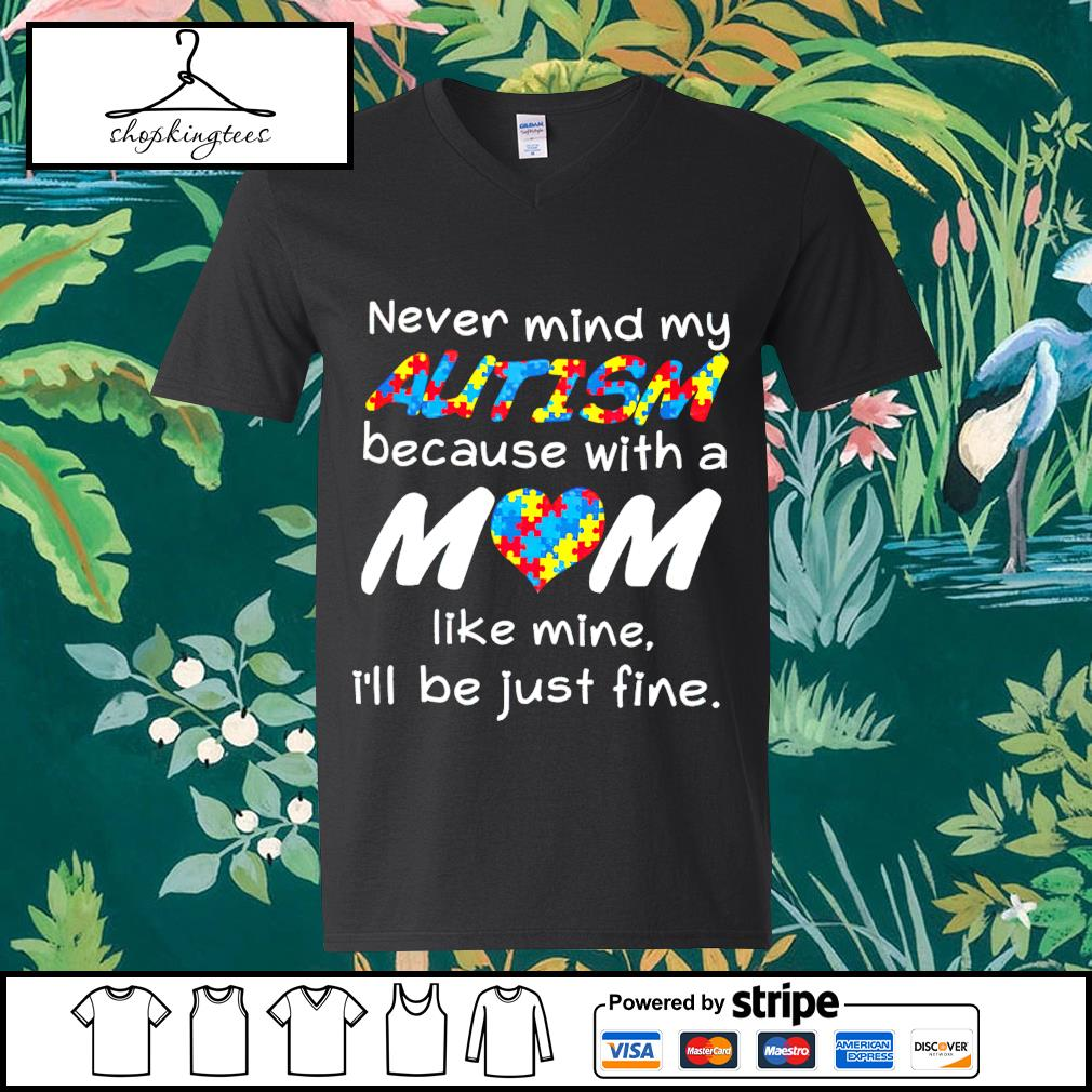 Never mind my Autism because with a mom like mine I'll be just fine guy v-neck t-shirt